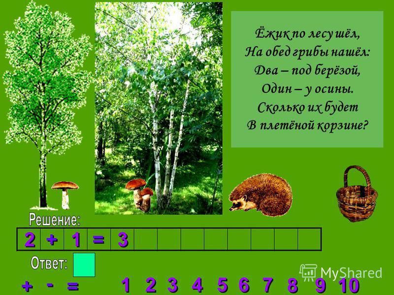 2 2 3 3 4 4 5 5 6 6 7 7 8 8 1 1 9 9 10 + + = = - - 2 2 + + 1 1 = = 3 3 Ёжик по лесу шёл, На обед грибы нашёл: Два – под берёзой, Один – у осины. Сколько их будет В плетёной корзине?