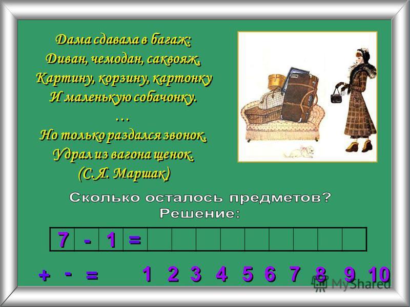 2 2 3 3 4 4 5 5 6 6 7 7 8 8 1 1 9 9 10 + + = = - - 7 7 - - 1 1 = = Дама сдавала в багаж: Диван, чемодан, саквояж, Картину, корзину, картонку И маленькую собачонку. … Но только раздался звонок, Удрал из вагона щенок. (С. Я. Маршак)
