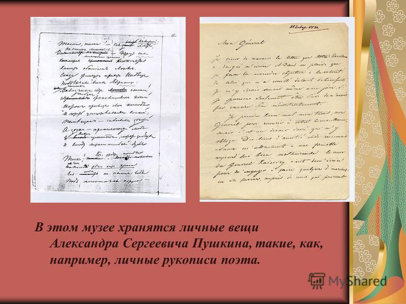 В этом музее хранятся личные вещи Александра Сергеевича Пушкина, такие, как, например, личные рукописи поэта.