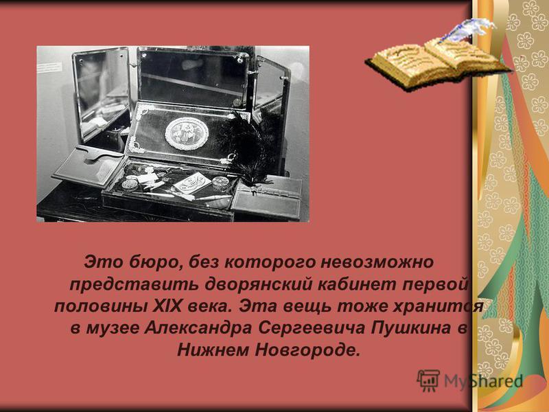 Это бюро, без которого невозможно представить дворянский кабинет первой половины XIX века. Эта вещь тоже хранится в музее Александра Сергеевича Пушкина в Нижнем Новгороде.