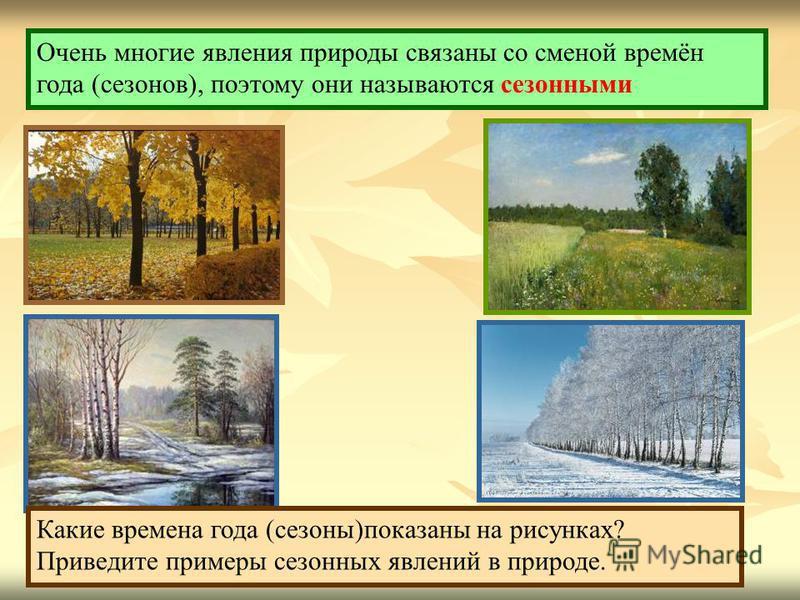 Очень многие явления природы связаны со сменой времён года (сезонов), поэтому они называются сезонными Какие времена года (сезоны)показаны на рисунках? Приведите примеры сезонных явлений в природе.