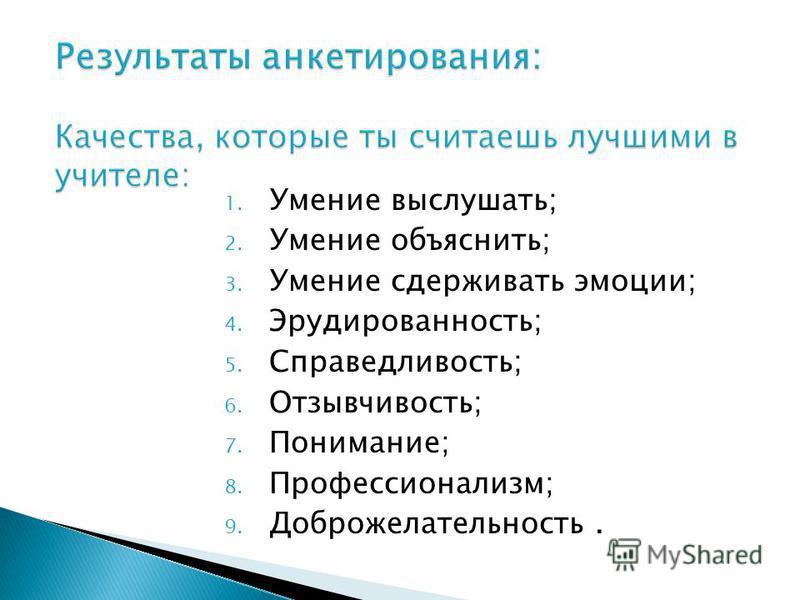 1. Умение выслушать; 2. Умение объяснить; 3. Умение сдерживать эмоции; 4. Эрудированность; 5. Справедливость; 6. Отзывчивость; 7. Понимание; 8. Профессионализм; 9. Доброжелательность.