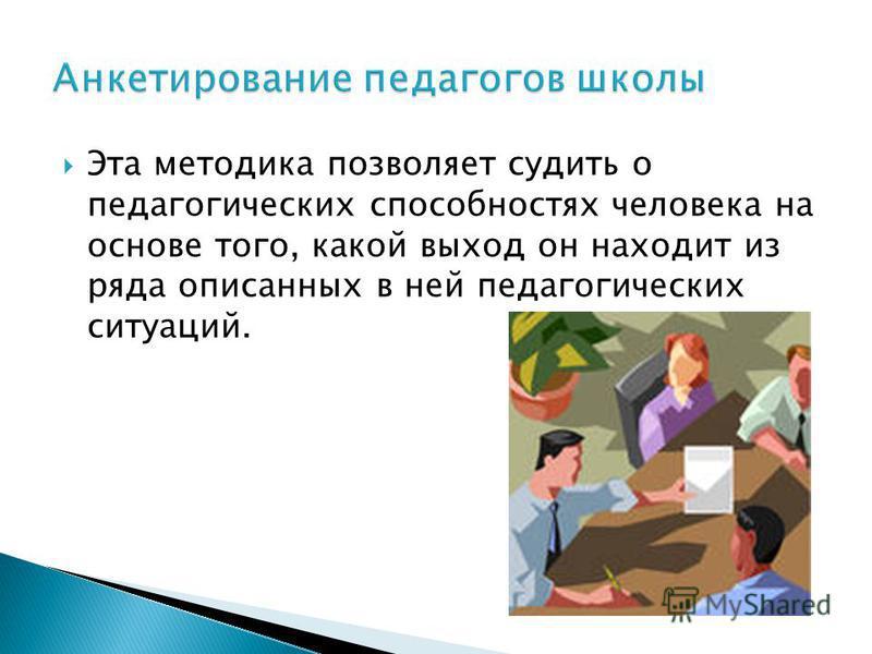 Эта методика позволяет судить о педагогических способностях человека на основе того, какой выход он находит из ряда описанных в ней педагогических ситуаций.