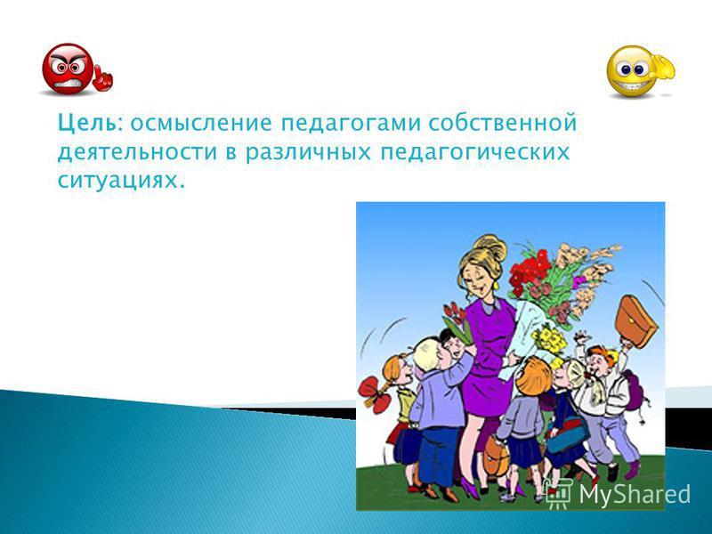 Цель: осмысление педагогами собственной деятельности в различных педагогических ситуациях.
