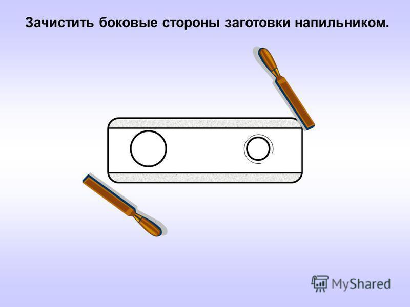 Зачистить боковые стороны заготовки напильником.