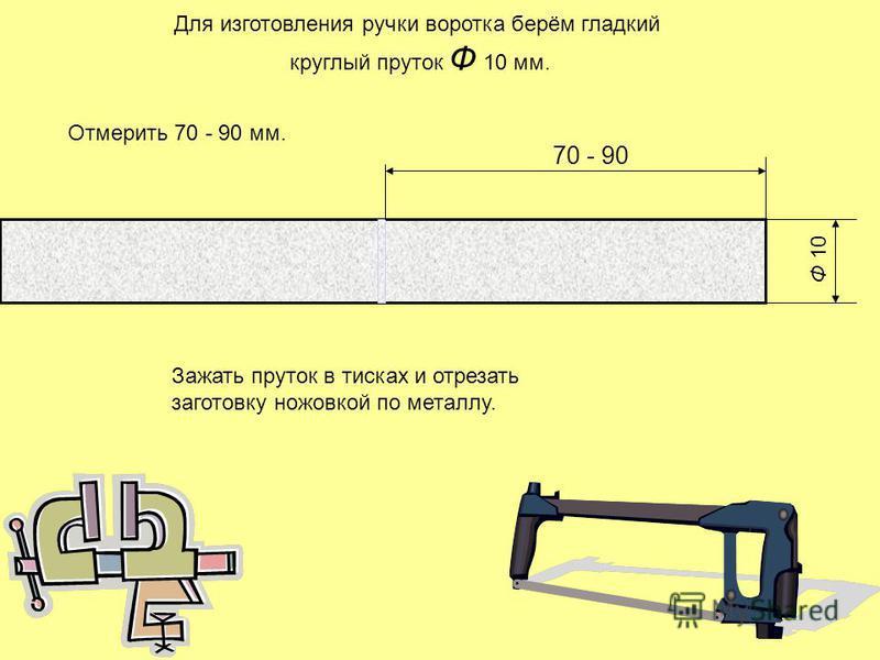 Ф 10 70 - 90 Для изготовления ручки воротка берём гладкий круглый пруток Ф 10 мм. Отмерить 70 - 90 мм. Зажать пруток в тисках и отрезать заготовку ножовкой по металлу.