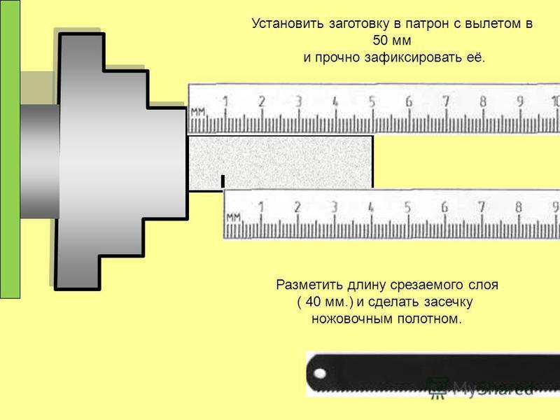 Установить заготовку в патрон с вылетом в 50 мм и прочно зафиксировать её. Разметить длину срезаемого слоя ( 40 мм.) и сделать засечку ножовочным полотном.