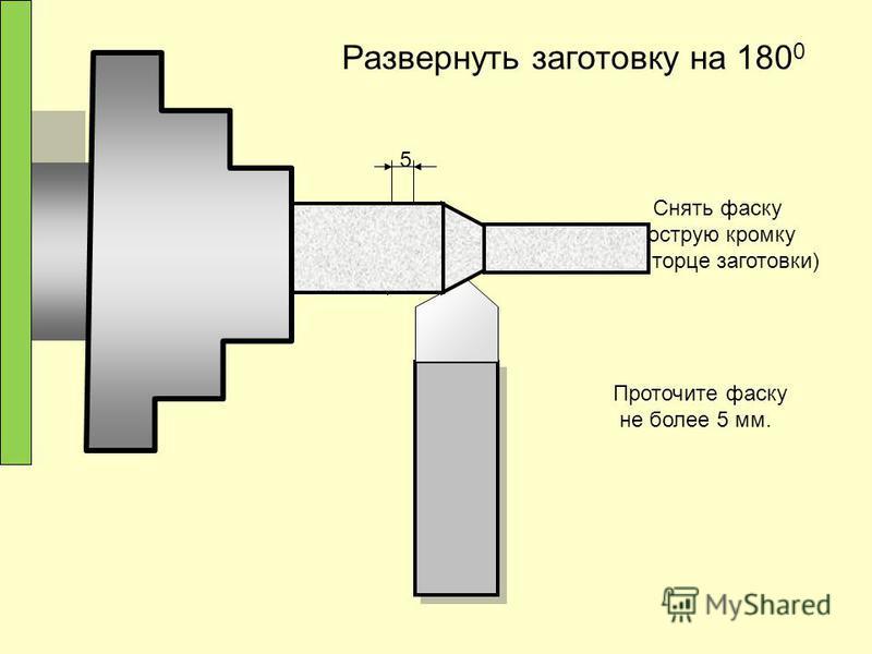 Снять фаску (острую кромку на торце заготовки) 5 Проточите фаску не более 5 мм. Развернуть заготовку на 180 0