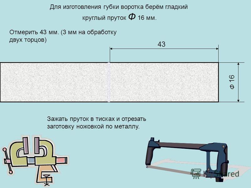 Ф 16 43 Для изготовления губки воротка берём гладкий круглый пруток Ф 16 мм. Отмерить 43 мм. (3 мм на обработку двух торцов) Зажать пруток в тисках и отрезать заготовку ножовкой по металлу.