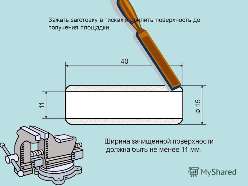 Ф 16 40 Ширина зачищенной поверхности должна быть не менее 11 мм. 11 Зажать заготовку в тисках и опилить поверхность до получения площадки