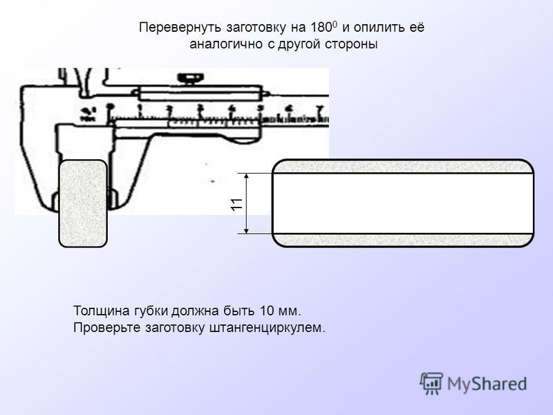 Перевернуть заготовку на 180 0 и опилить её аналогично с другой стороны 11 Толщина губки должна быть 10 мм. Проверьте заготовку штангенциркулем.