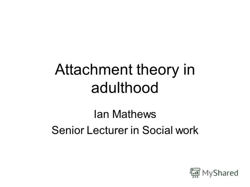 Attachment theory in adulthood Ian Mathews Senior Lecturer in Social work