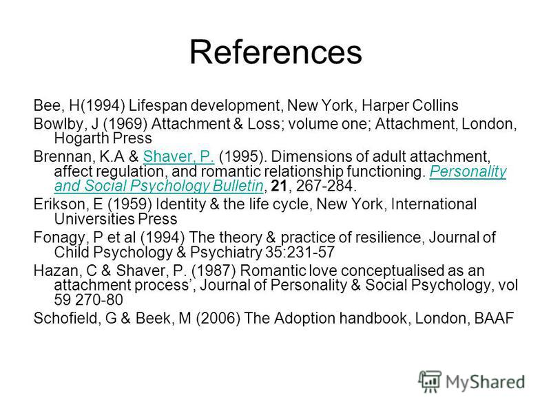 References Bee, H(1994) Lifespan development, New York, Harper Collins Bowlby, J (1969) Attachment & Loss; volume one; Attachment, London, Hogarth Press Brennan, K.A & Shaver, P. (1995). Dimensions of adult attachment, affect regulation, and romantic