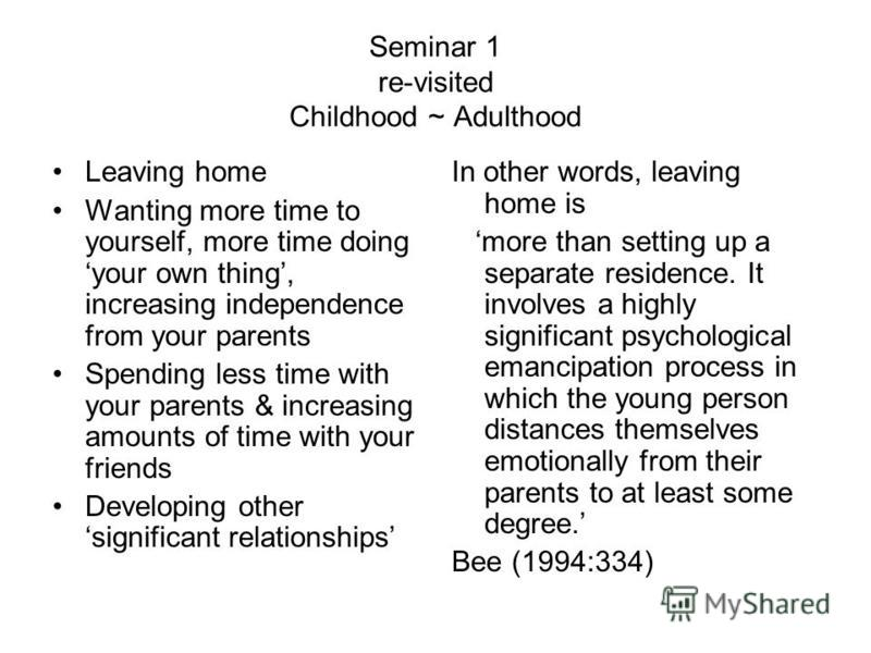 Seminar 1 re-visited Childhood ~ Adulthood Leaving home Wanting more time to yourself, more time doing your own thing, increasing independence from your parents Spending less time with your parents & increasing amounts of time with your friends Devel