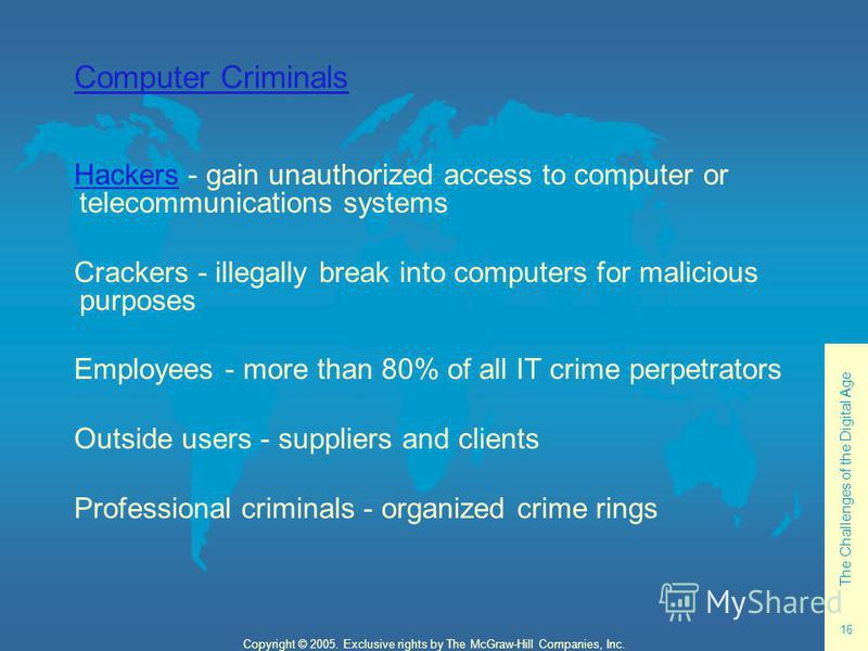 The Challenges of the Digital Age 16 Copyright © 2005. Exclusive rights by The McGraw-Hill Companies, Inc. Computer Criminals HackersHackers - gain unauthorized access to computer or telecommunications systems Crackers - illegally break into computer