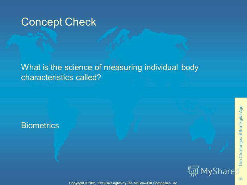 The Challenges of the Digital Age 33 Copyright © 2005. Exclusive rights by The McGraw-Hill Companies, Inc. Concept Check What is the science of measuring individual body characteristics called? Biometrics