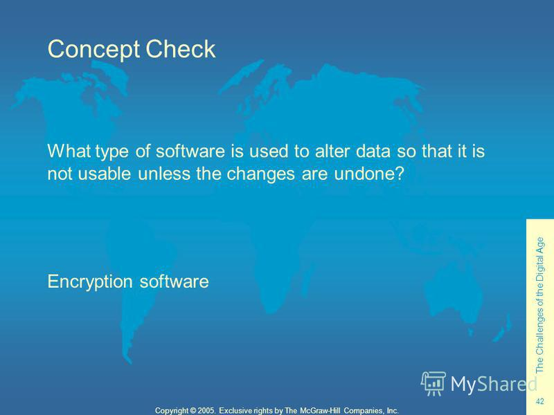 The Challenges of the Digital Age 42 Copyright © 2005. Exclusive rights by The McGraw-Hill Companies, Inc. Concept Check What type of software is used to alter data so that it is not usable unless the changes are undone? Encryption software