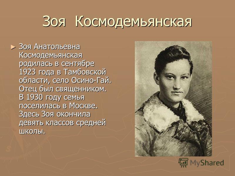 Зоя Космодемьянская Зоя Анатольевна Космодемьянская родилась в сентябре 1923 года в Тамбовской области, село Осино-Гай. Отец был священником. В 1930 году семья поселилась в Москве. Здесь Зоя окончила девять классов средней школы. Зоя Анатольевна Косм