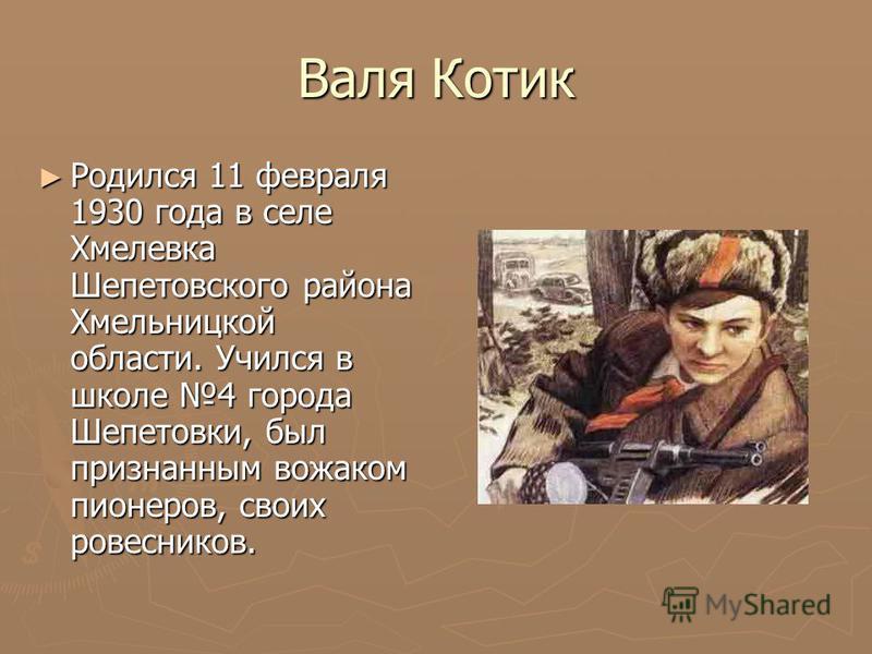 Валя Котик Родился 11 февраля 1930 года в селе Хмелевка Шепетовского района Хмельницкой области. Учился в школе 4 города Шепетовки, был признанным вожаком пионеров, своих ровесников. Родился 11 февраля 1930 года в селе Хмелевка Шепетовского района Хм