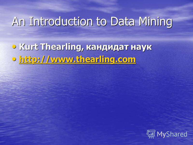 An Introduction to Data Mining Kurt Thearling, кандидат наук Kurt Thearling, кандидат наук http://www.thearling.com http://www.thearling.com http://www.thearling.com http://www.thearling.com