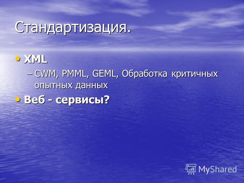Стандартизация. XML XML –CWM, PMML, GEML, Обработка критичных опытных данных Веб - сервисы? Веб - сервисы?