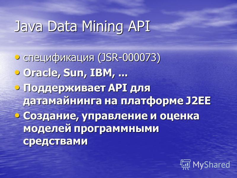 Java Data Mining API спецификация (JSR-000073) спецификация (JSR-000073) Oracle, Sun, IBM,... Oracle, Sun, IBM,... Поддерживает API для датамайнинга на платформе J2EE Поддерживает API для датамайнинга на платформе J2EE Создание, управление и оценка м