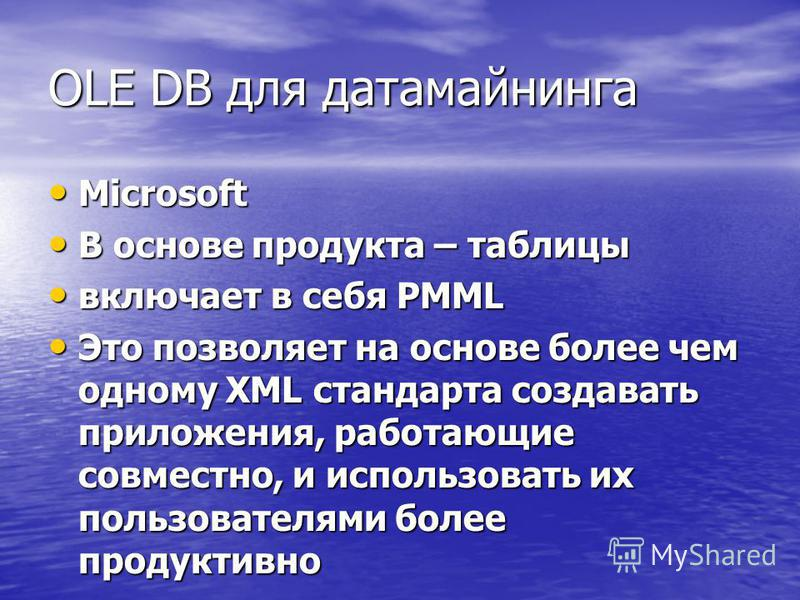 OLE DB для датамайнинга Microsoft Microsoft В основе продукта – таблицы В основе продукта – таблицы включает в себя PMML включает в себя PMML Это позволяет на основе более чем одному XML стандарта создавать приложения, работающие совместно, и использ