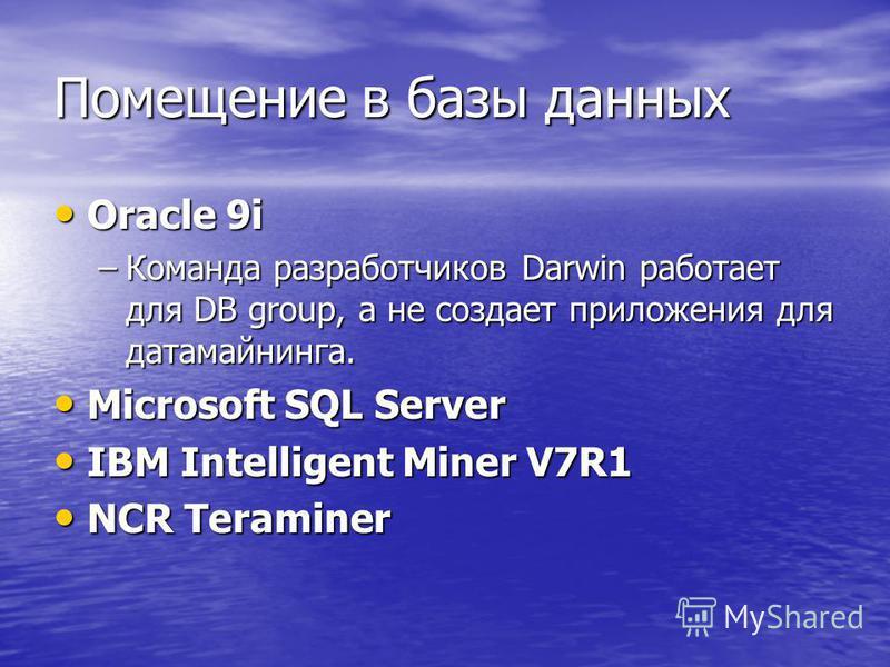 Помещение в базы данных Oracle 9i Oracle 9i –Команда разработчиков Darwin работает для DB group, а не создает приложения для датамайнинга. Microsoft SQL Server Microsoft SQL Server IBM Intelligent Miner V7R1 IBM Intelligent Miner V7R1 NCR Teraminer N