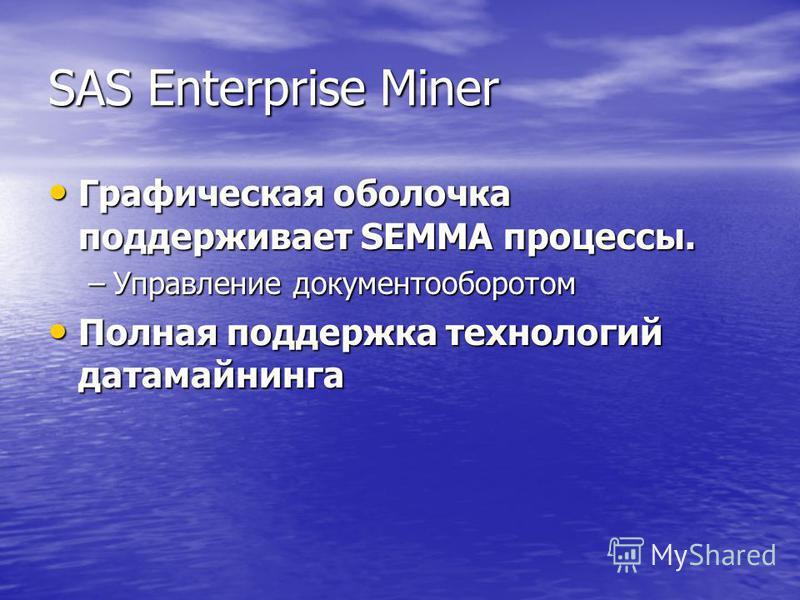SAS Enterprise Miner Графическая оболочка поддерживает SEMMA процессы. Графическая оболочка поддерживает SEMMA процессы. –Управление документооборотом Полная поддержка технологий датамайнинга Полная поддержка технологий датамайнинга