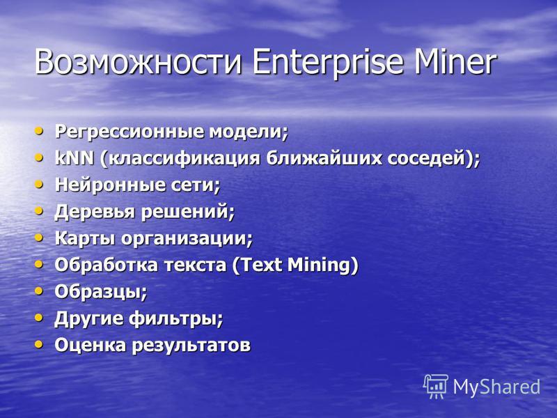 Возможности Enterprise Miner Регрессионные модели; Регрессионные модели; kNN (классификация ближайших соседей); kNN (классификация ближайших соседей); Нейронные сети; Нейронные сети; Деревья решений; Деревья решений; Карты организации; Карты организа