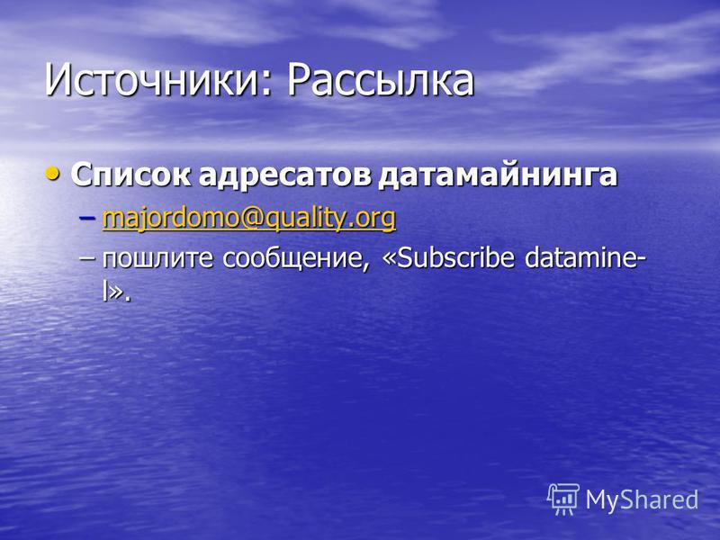 Источники: Рассылка Список адресатов датамайнинга Список адресатов датамайнинга –majordomo@quality.org majordomo@quality.org –пошлите сообщение, «Subscribe datamine- l».