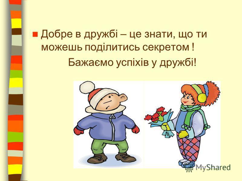 Добре в дружбі – це знати, що ти можешь поділитись секретом ! Бажаємо успіхів у дружбі!