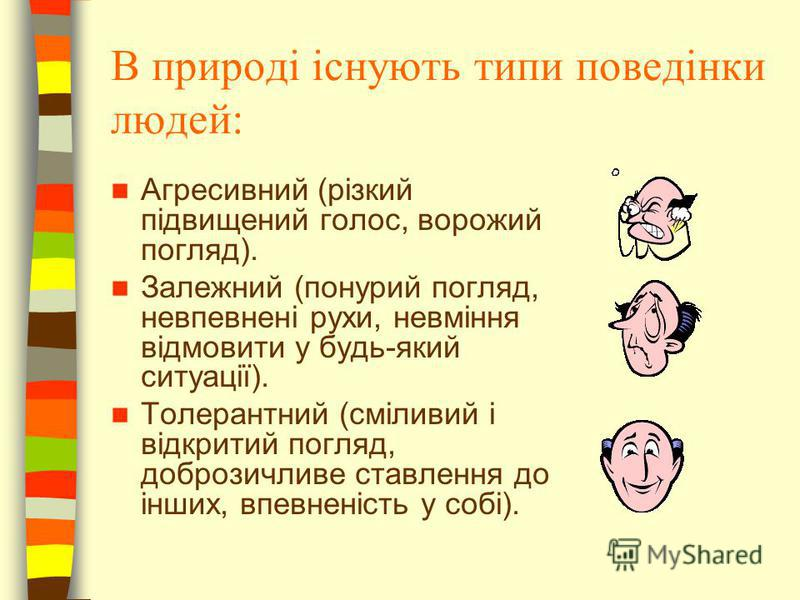 В природі існують типи поведінки людей: Агресивний (різкий підвищений голос, ворожий погляд). Залежний (понурий погляд, невпевнені рухи, невміння відмовити у будь-який ситуації). Толерантний (сміливий і відкритий погляд, доброзичливе ставлення до інш