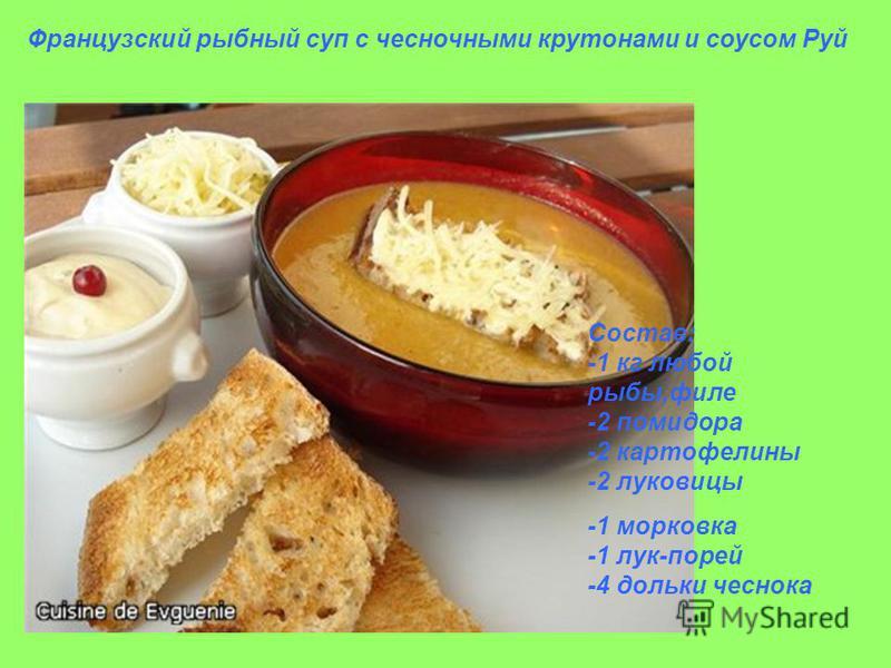 Французский рыбный суп с чесночными крутонами и соусом Руй Состав: -1 кг любой рыбы,филе -2 помидора -2 картофелины -2 луковицы -1 морковка -1 лук-порей -4 дольки чеснока