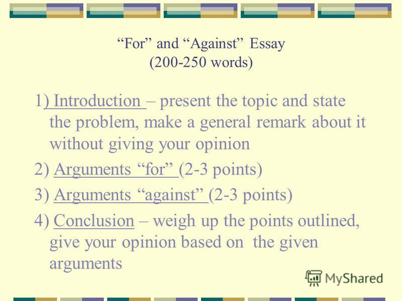 For and Against Essay (200-250 words) 1) Introduction – present the topic and state the problem, make a general remark about it without giving your opinion 2) Arguments for (2-3 points) 3) Arguments against (2-3 points) 4) Conclusion – weigh up the p