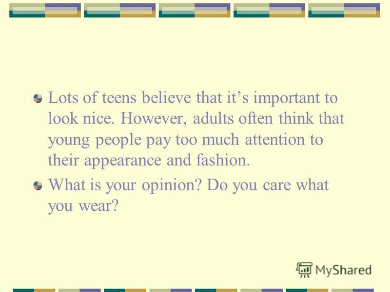 Lots of teens believe that its important to look nice. However, adults often think that young people pay too much attention to their appearance and fashion. What is your opinion? Do you care what you wear?