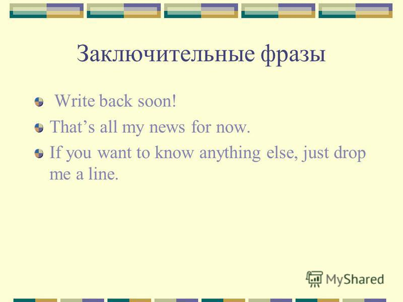 Заключительные фразы Write back soon! Thats all my news for now. If you want to know anything else, just drop me a line.