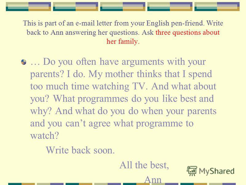 This is part of an e-mail letter from your English pen-friend. Write back to Ann answering her questions. Ask three questions about her family. … Do you often have arguments with your parents? I do. My mother thinks that I spend too much time watchin