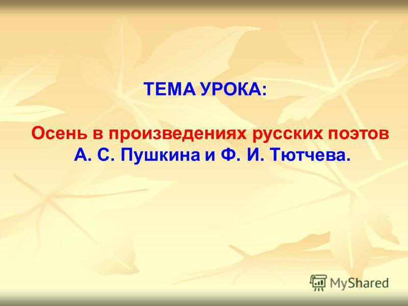 ТЕМА УРОКА: Осень в произведениях русских поэтов А. С. Пушкина и Ф. И. Тютчева.