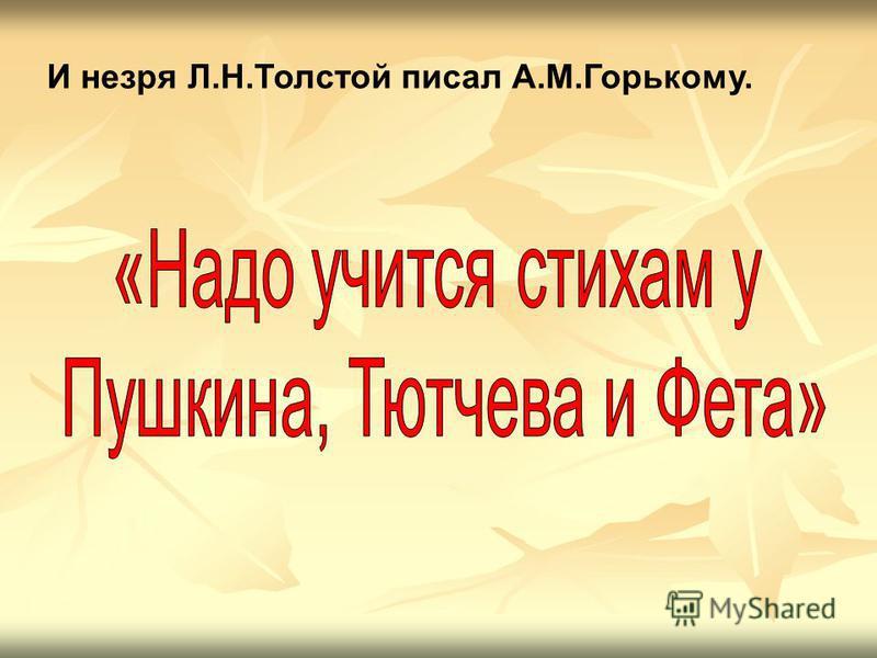 И не зря Л.Н.Толстой писал А.М.Горькому.