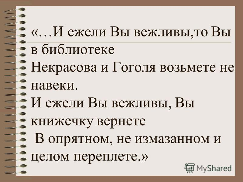 «…И ежели Вы вежливы,то Вы в библиотеке Некрасова и Гоголя возьмете не навеки. И ежели Вы вежливы, Вы книжечку вернете В опрятном, не измазанном и целом переплете.»