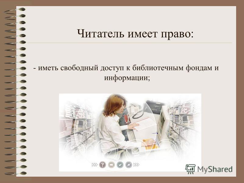 - иметь свободный доступ к библиотечным фондам и информации; Читатель имеет право: