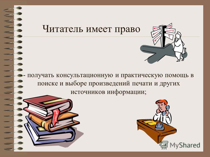 - получать консультационную и практическую помощь в поиске и выборе произведений печати и других источников информации; Читатель имеет право.