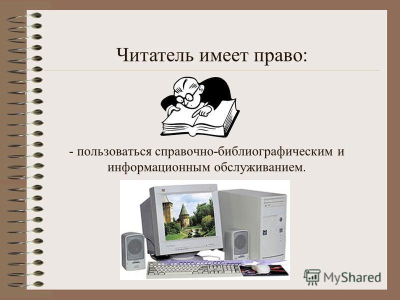 - пользоваться справочно-библиографическим и информационным обслуживанием. Читатель имеет право: