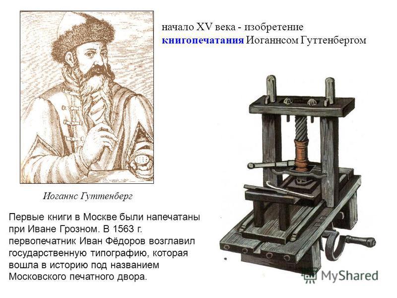 начало XV века - изобретение книгопечатания Иоганнсом Гуттенбергом Иоганнс Гуттенберг Первые книги в Москве были напечатаны при Иване Грозном. В 1563 г. первопечатник Иван Фёдоров возглавил государственную типографию, которая вошла в историю под назв
