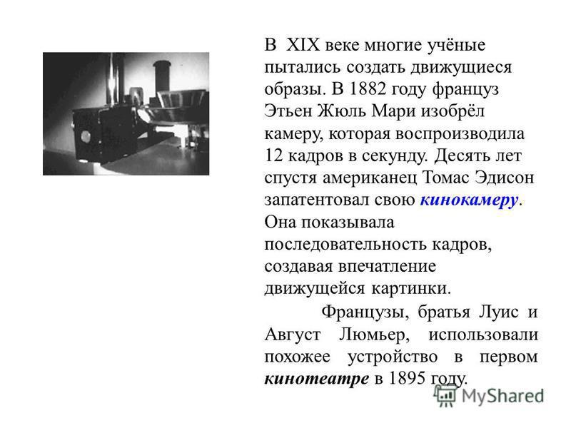 В XIX веке многие учёные пытались создать движущиеся образы. В 1882 году француз Этьен Жюль Мари изобрёл камеру, которая воспроизводила 12 кадров в секунду. Десять лет спустя американец Томас Эдисон запатентовал свою кинокамеру. Она показывала послед