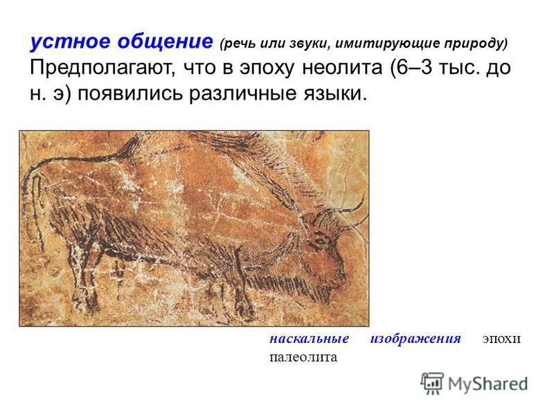устное общение (речь или звуки, имитирующие природу) Предполагают, что в эпоху неолита (6–3 тыс. до н. э) появились различные языки. наскальные изображения эпохи палеолита