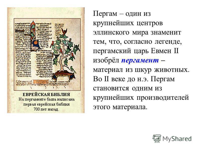 Пергам – один из крупнейших центров эллинского мира знаменит тем, что, согласно легенде, пергамский царь Евмен II изобрёл пергамент – материал из шкур животных. Во II веке до н.э. Пергам становится одним из крупнейших производителей этого материала.
