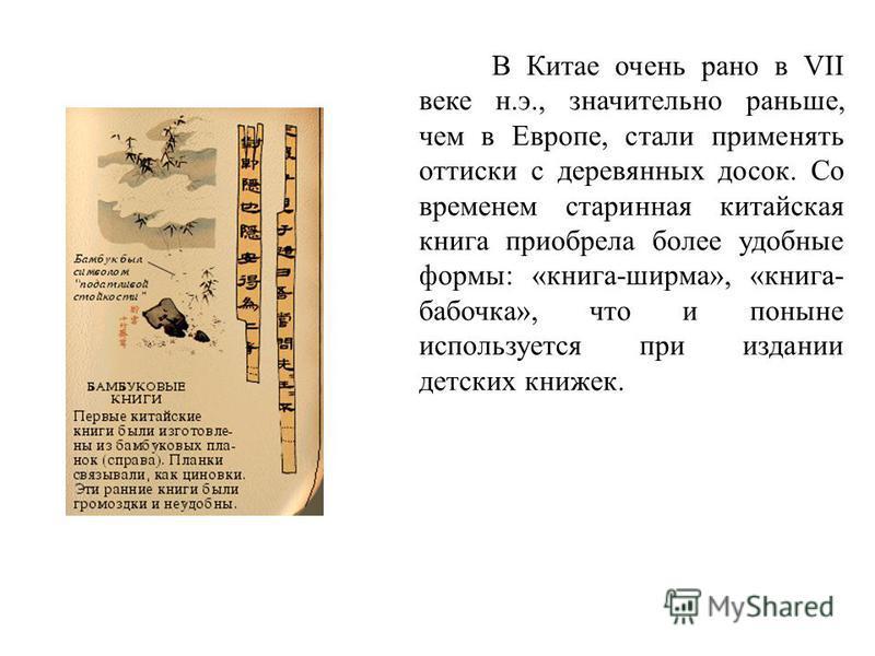 В Китае очень рано в VII веке н.э., значительно раньше, чем в Европе, стали применять оттиски с деревянных досок. Со временем старинная китайская книга приобрела более удобные формы: «книга-ширма», «книга- бабочка», что и поныне используется при изда