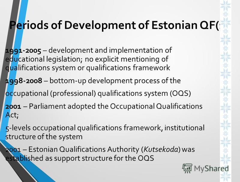 Periods of Development of Estonian QF(1) 1991-2005 – development and implementation of educational legislation; no explicit mentioning of qualifications system or qualifications framework 1998-2008 – bottom-up development process of the occupational